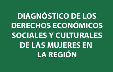Diagnóstico de los Derechos Económicos, Sociales y Culturales de las Mujeres en la Región.