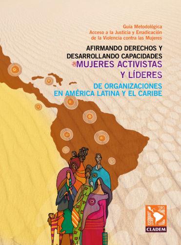 Guía Metodológica Acceso a la Justicia y Erradicación de la Violencia contra las Mujeres: Afirmando derechos y desarrollando capacidades de mujeres activistas y líderes de organizaciones en América Latina y el Caribe