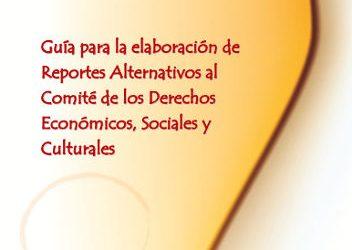 Guía para la elaboración de Reportes Alternativos al Comité de los Derechos Económicos, Sociales y Culturales. 2010
