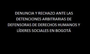 PRONUNCIAMIENTO DE DENUNCIA Y RECHAZO ANTE LAS DETENCIONES ARBITRARIAS DE DEFENSORAS DE DERECHOS HUMANOS Y LIDERES SOCIALES EN LA CIUDAD DE BOGOTÁ
